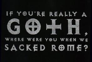 your not a real goth until you sack rome